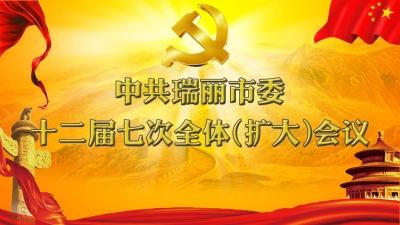中共瑞丽市委十二届七次全体(扩大)会议