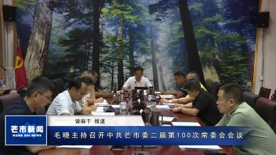 毛晓主持召开中共芒市委二届第100次常委会会议