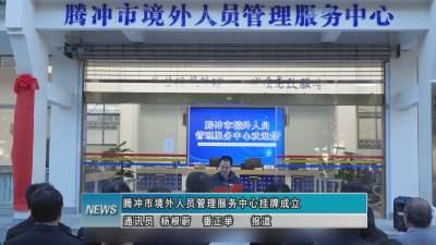 腾冲市境外人员管理服务中心挂牌成立