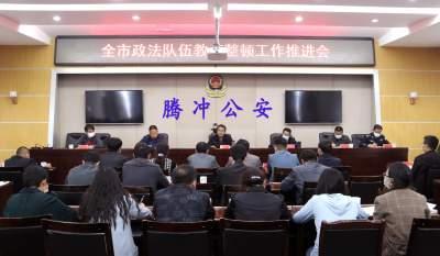 腾冲市政法队伍教育整顿工作推进会召开