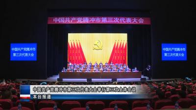 中国共产党腾冲市第三次代表大会举行第三次全体会议