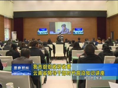 我市组织收听收看云南省领导干部时代前沿知识讲座