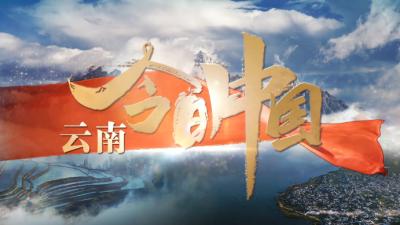 今日中国·云南丨百年云岭铸丰碑 彩云之南新跨越