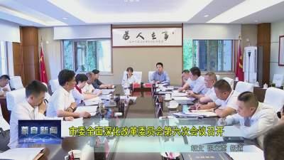 市委全面深化改革委员会第六次会议召开