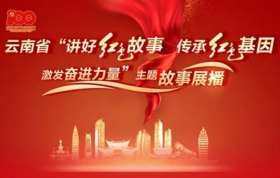 """云南省""""讲好红色故事 传承红色基因 激发奋进力量""""主题故事网络展播开播"""