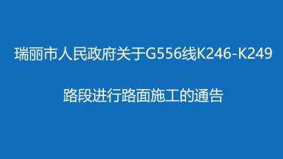 【出行提示】瑞丽市人民政府关于G556线K246-K249路段进行路面施工的通告