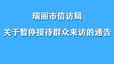 【通告】瑞丽市信访局关于暂停接待群众来访的通告