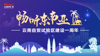 直播预告丨《畅听东南亚》:建设一周年,中国(云南)自贸试验区交出亮眼成绩单