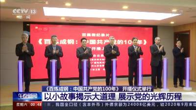 《百炼成钢:中国共产党的100年》开播仪式举行 以小故事揭示大道理 展示党的光辉历程