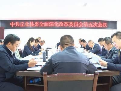 丘北县委全面深化改革委员会召开第五次会议