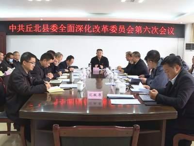 县委全面深化改革委员会召开第六次会议