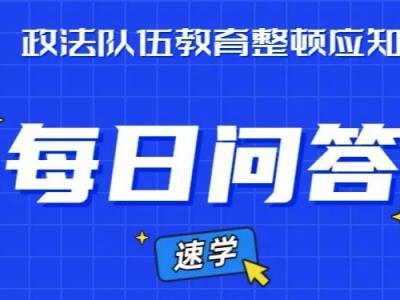 【教育整顿】政法队伍教育整顿应知应会内容(10)