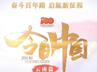 奋斗百年路 启航新征程 央视《今日中国》特别节目10日将播出云南篇