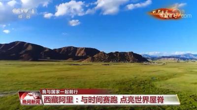 【我与国家一起前行】西藏阿里:与时间赛跑 点亮世界屋脊